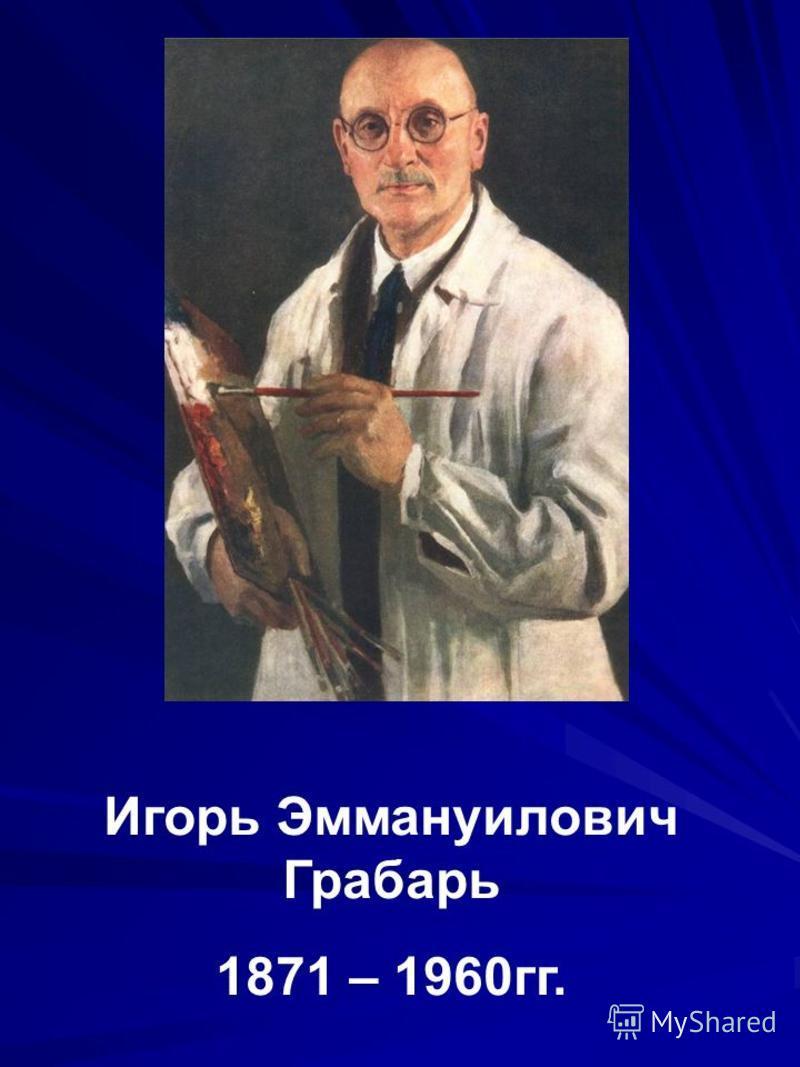 Игорь Эммануилович Грабарь 1871 – 1960 гг.