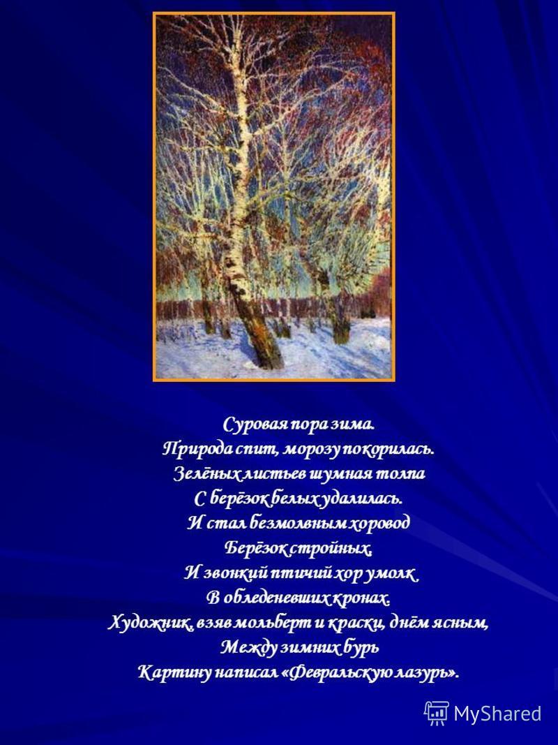 Суровая пора зима. Природа спит, морозу покорилась. Зелёных листьев шумная толпа С берёзок белых удалилась. И стал безмолвным хоровод Берёзок стройных, И звонкий птичий хор умолк В обледеневших кронах. Художник, взяв мольберт и краски, днём ясным, Ме