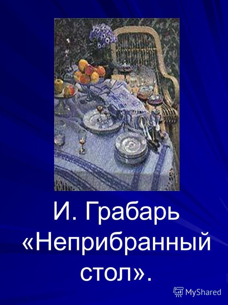 И. Грабарь «Неприбранный стол».