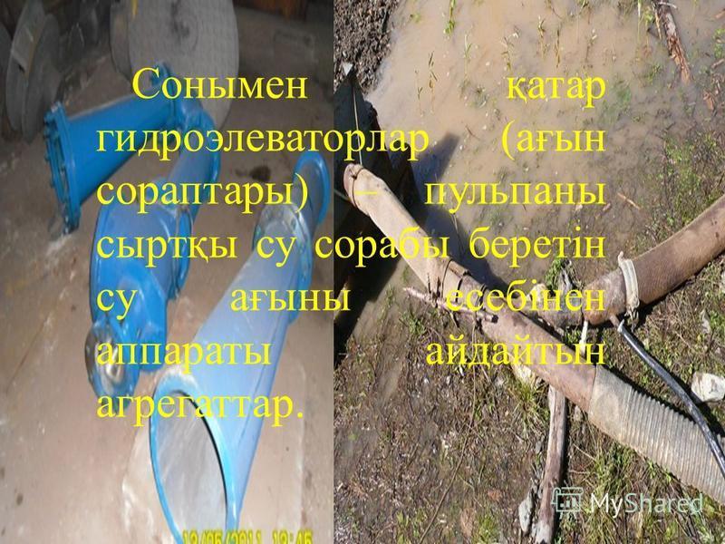 Сонымен қатар гидроэлеваторлар (ағын сораптары) – пульпаны сыртқы су сорабы беретін су ағыны есебінен аппараты айдайтын агрегаттар.