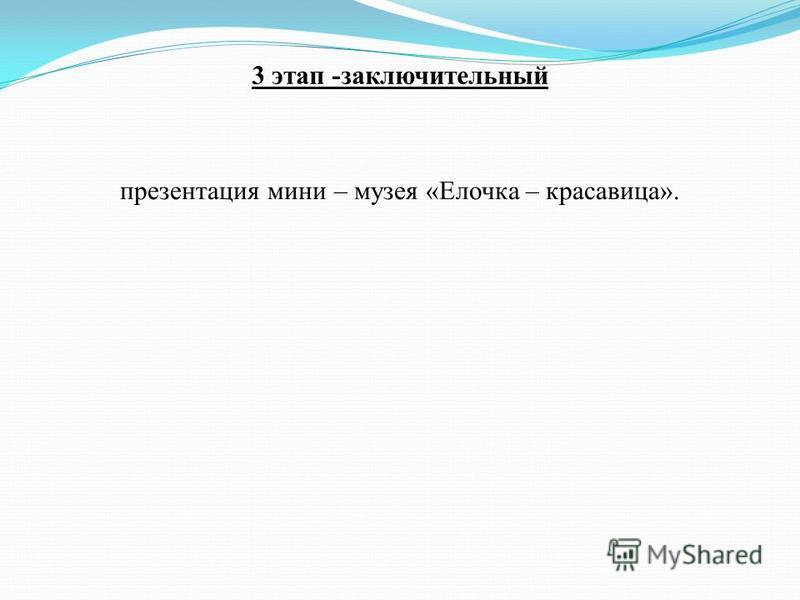 3 этап -заключительный презентация мини – музея «Елочка – красавица».