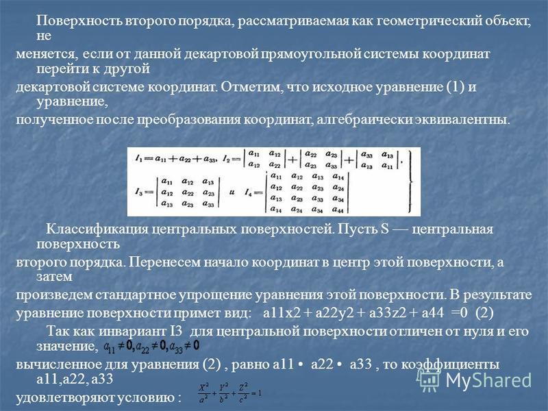Поверхность второго порядка, рассматриваемая как геометрический объект, не меняется, если от данной декартовой прямоугольной системы координат перейти к другой декартовой системе координат. Отметим, что исходное уравнение (1) и уравнение, полученное