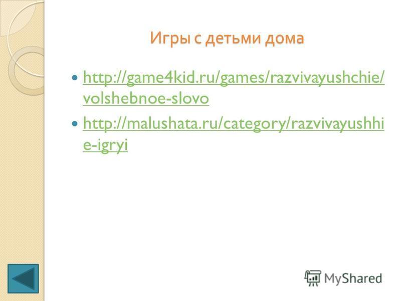 Игры с детьми дома http://game4kid.ru/games/razvivayushchie/ volshebnoe-slovo http://game4kid.ru/games/razvivayushchie/ volshebnoe-slovo http://malushata.ru/category/razvivayushhi e-igryi http://malushata.ru/category/razvivayushhi e-igryi