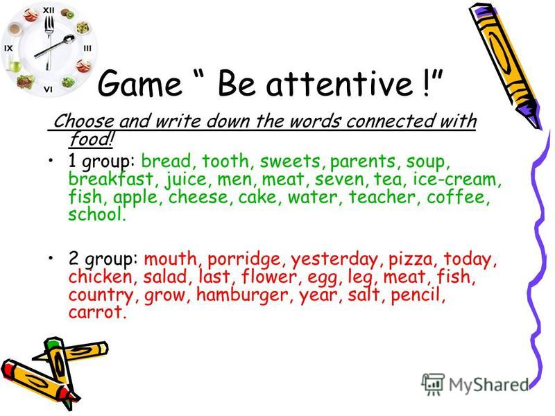 Game Be attentive ! Choose and write down the words connected with food! 1 group: bread, tooth, sweets, parents, soup, breakfast, juice, men, meat, seven, tea, ice-cream, fish, apple, cheese, cake, water, teacher, coffee, school. 2 group: mouth, porr