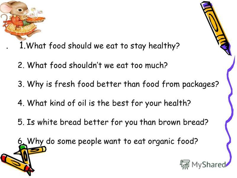 . 1. What food should we eat to stay healthy? 2. What food shouldnt we eat too much? 3. Why is fresh food better than food from packages? 4. What kind of oil is the best for your health? 5. Is white bread better for you than brown bread? 6. Why do so