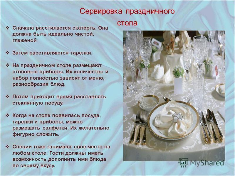Сервировка праздничного стола Сначала расстилается скатерть. Она должна быть идеально чистой, глаженой Затем расставляются тарелки. На праздничном столе размещают столовые приборы. Их количество и набор полностью зависят от меню, разнообразия блюд. П