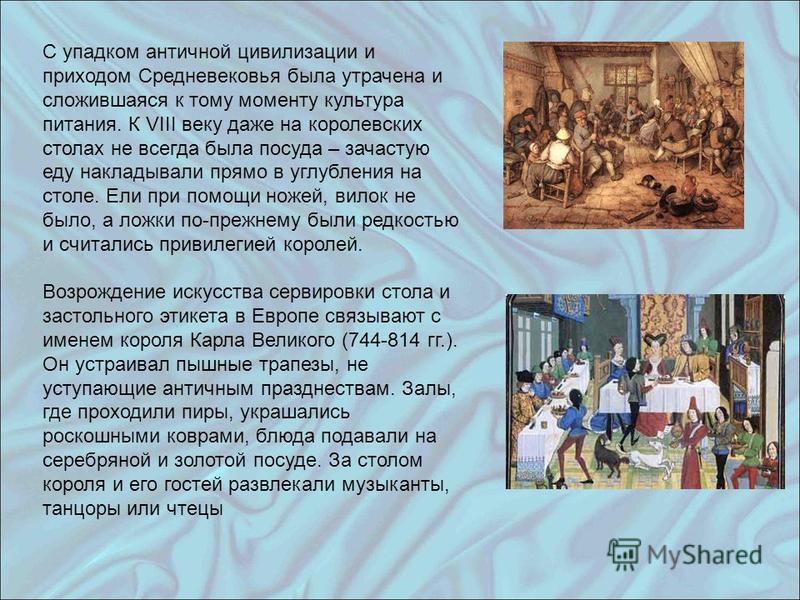С упадком античной цивилизации и приходом Средневековья была утрачена и сложившаяся к тому моменту культура питания. К VIII веку даже на королевских столах не всегда была посуда – зачастую еду накладывали прямо в углубления на столе. Ели при помощи н