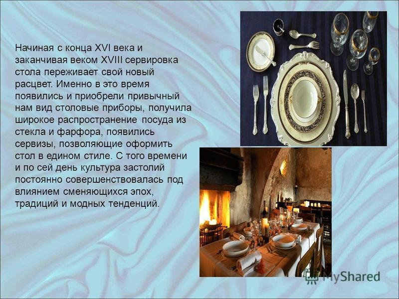 Начиная с конца XVI века и заканчивая веком XVIII сервировка стола переживает свой новый расцвет. Именно в это время появились и приобрели привычный нам вид столовые приборы, получила широкое распространение посуда из стекла и фарфора, появились серв