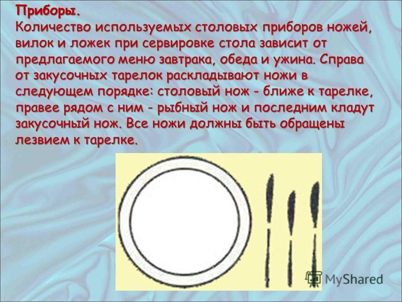 Приборы. Количество используемых столовых приборов ножей, вилок и ложек при сервировке стола зависит от предлагаемого меню завтрака, обеда и ужина. Справа от закусочных тарелок раскладывают ножи в следующем порядке: столовый нож - ближе к тарелке, пр