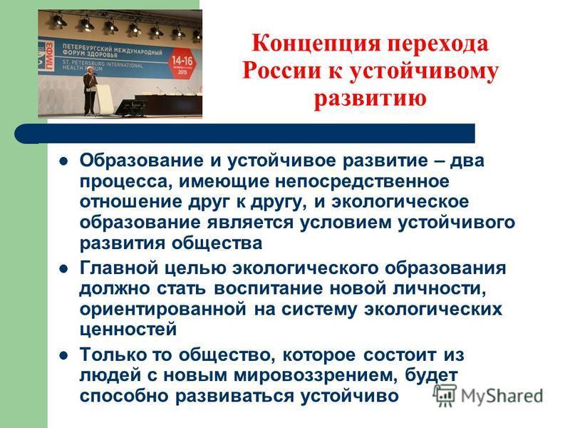 Концепция перехода России к устойчивому развитию Образование и устойчивое развитие – два процесса, имеющие непосредственное отношение друг к другу, и экологическое образование является условием устойчивого развития общества Главной целью экологическо