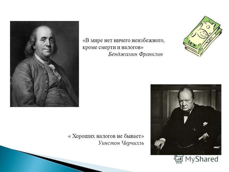 «В мире нет ничего неизбежного, кроме смерти и налогов» Бенджамин Франклин « Хороших налогов не бывает» Уинстон Черчилль