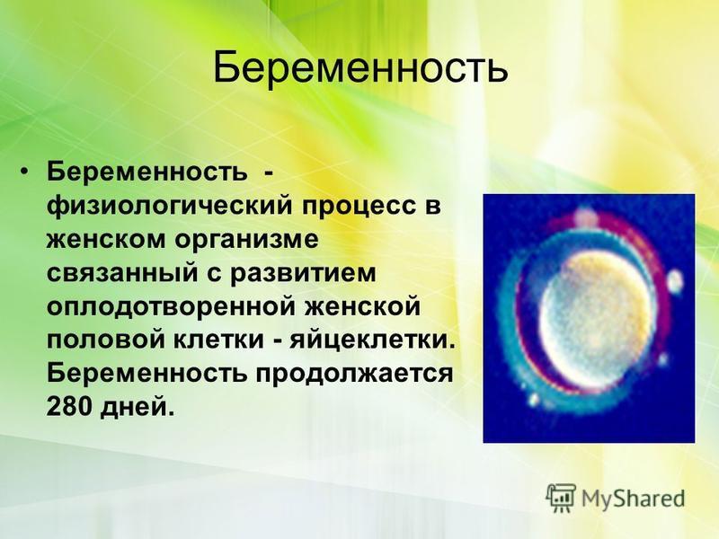 Беременность Беременность - физиологический процесс в женском организме связанный с развитием оплодотворенной женской половой клетки - яйцеклетки. Беременность продолжается 280 дней.