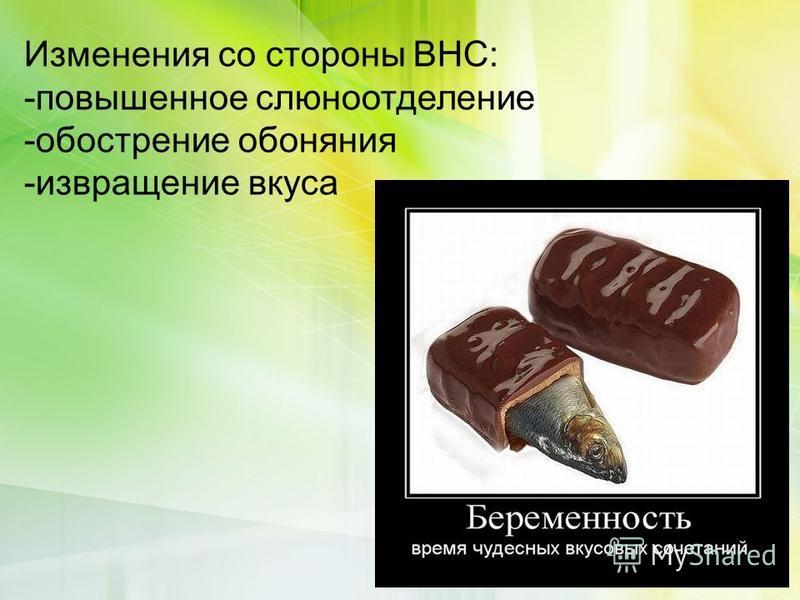 Изменения со стороны ВНС: -повышенное слюноотделение -обострение обоняния -извращение вкуса
