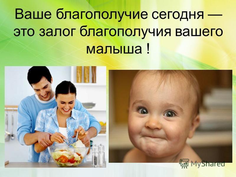 Ваше благополучие сегодня это залог благополучия вашего малыша !