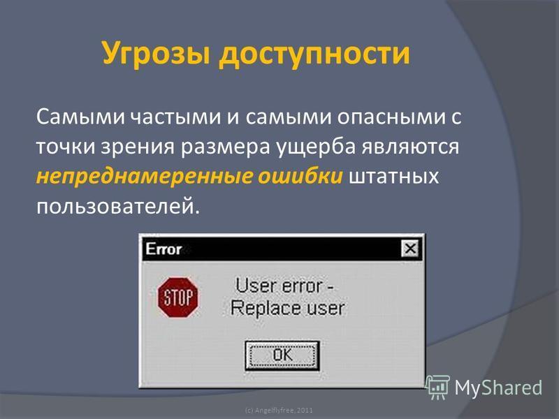 Самыми частыми и самыми опасными с точки зрения размера ущерба являются непреднамеренные ошибки штатных пользователей. (c) Angelflyfree, 2011 Угрозы доступности
