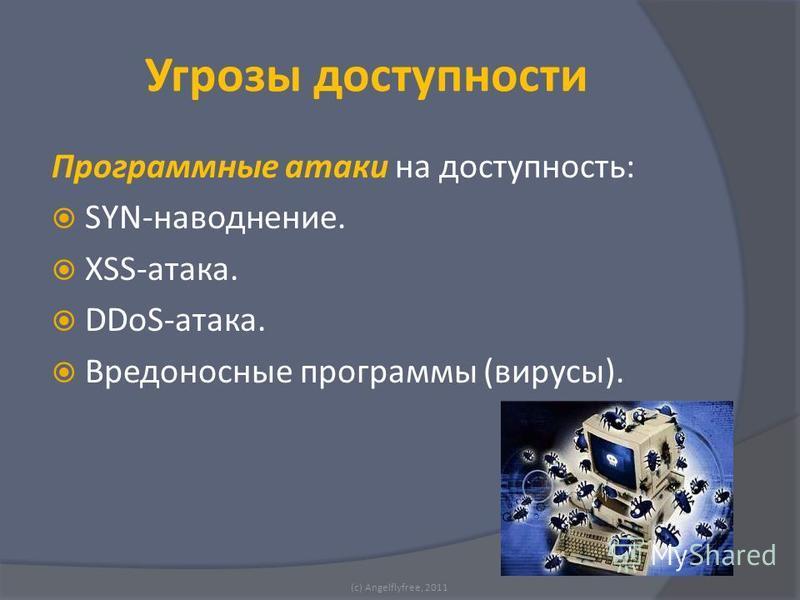 Программные атаки на доступность: SYN-наводнение. XSS-атака. DDoS-атака. Вредоносные программы (вирусы). (c) Angelflyfree, 2011 Угрозы доступности