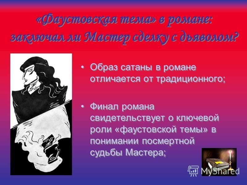 «Фаустовская тема» в романе: заключал ли Мастер сделку с дьяволом? «Фаустовская тема» дана Булгаковым в ее оперном варианте Но несколько шире, чем тема только оперы Гуно «Фауст»;