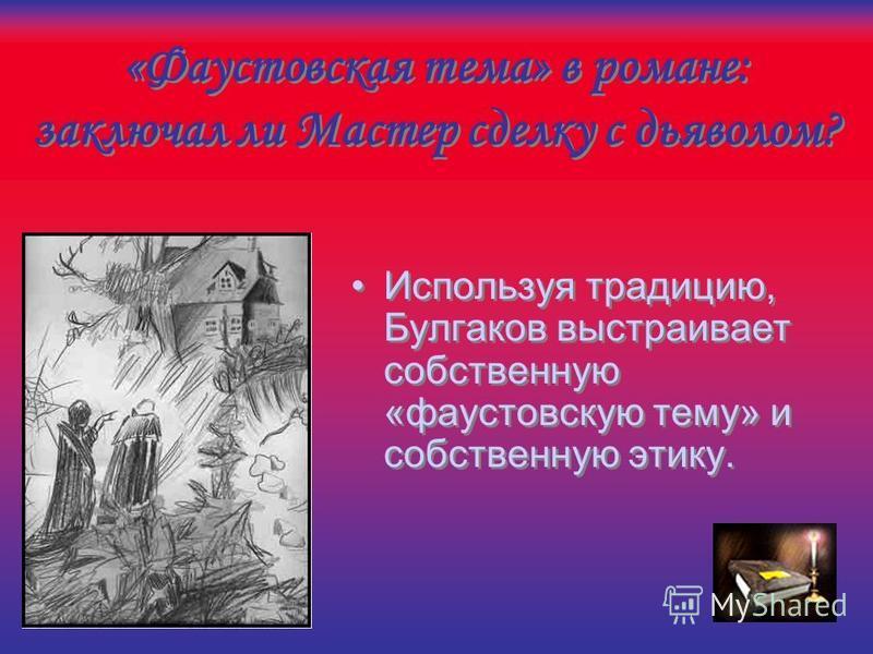 «Фаустовская тема» в романе: заключал ли Мастер сделку с дьяволом? Герой «не заслужил света», но «заслужил покой»; Образ вечного приюта отражает мотив сделки с дьяволом; Герой «не заслужил света», но «заслужил покой»; Образ вечного приюта отражает мо