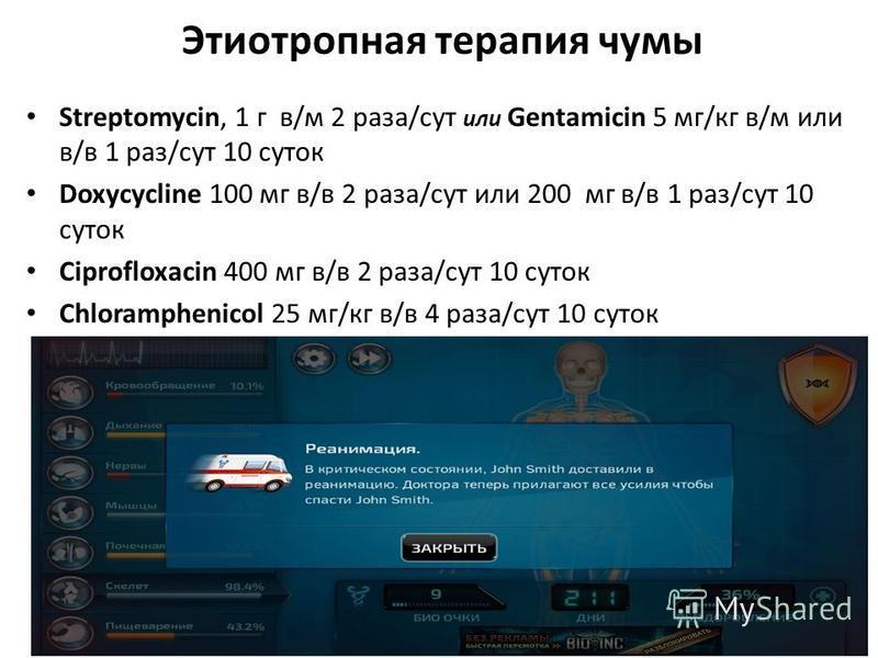 Этиотропная терапия чумы StreptomycinGentamicin Streptomycin, 1 г в/м 2 раза/сут или Gentamicin 5 мг/кг в/м или в/в 1 раз/сут 10 суток Doxycycline Doxycycline 100 мг в/в 2 раза/сут или 200 мг в/в 1 раз/сут 10 суток Сiprofloxacin Сiprofloxacin 400 мг