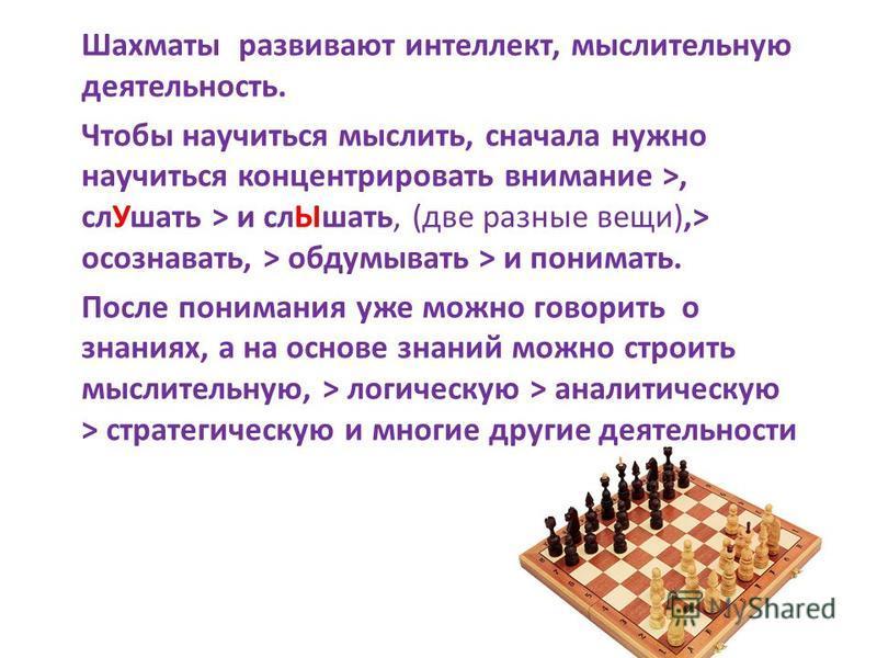 Шахматы развивают интеллект, мыслительную деятельность. Чтобы научиться мыслить, сначала нужно научиться концентрировать внимание >, сл Ушать > и сл Ышать, (две разные вещи),> осознавать, > обдумывать > и понимать. После понимания уже можно говорить
