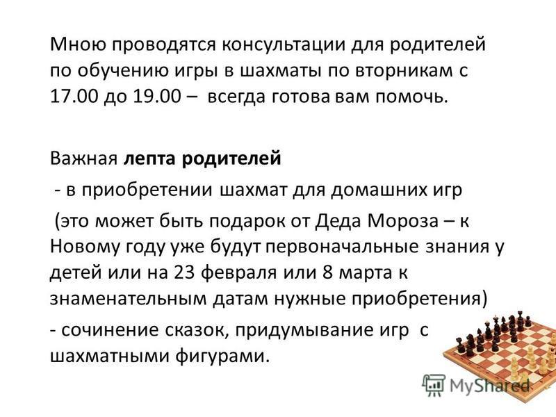 Мною проводятся консультации для родителей по обучению игры в шахматы по вторникам с 17.00 до 19.00 – всегда готова вам помочь. Важная лепта родителей - в приобретении шахмат для домашних игр (это может быть подарок от Деда Мороза – к Новому году уже