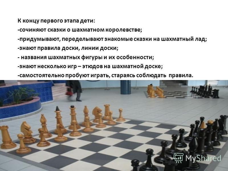 К концу первого этапа дети: -сочиняют сказки о шахматном королевстве; -придумывают, переделывают знакомые сказки на шахматный лад; -знают правила доски, линии доски; - названия шахматных фигуры и их особенности; -знают несколько игр – этюдов на шахма