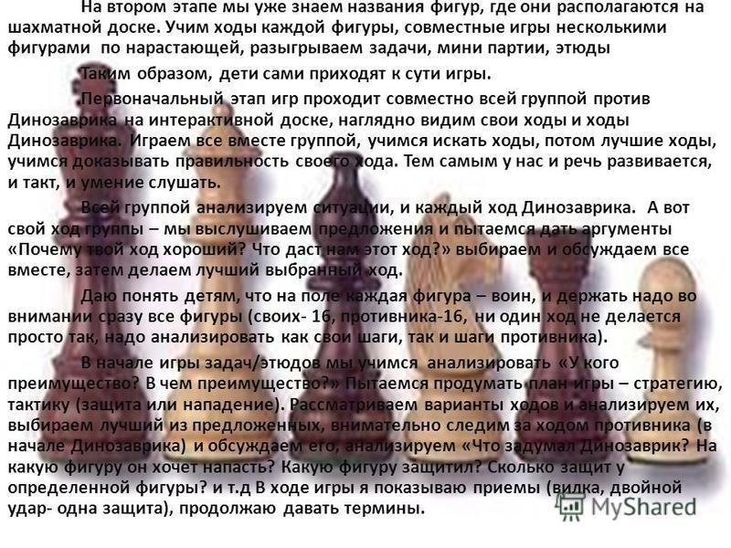 На втором этапе мы уже знаем названия фигур, где они располагаются на шахматной доске. Учим ходы каждой фигуры, совместные игры несколькими фигурами по нарастающей, разыгрываем задачи, мини партии, этюды Таким образом, дети сами приходят к сути игры.