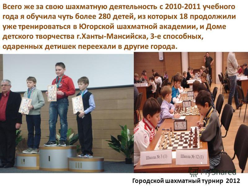Городской шахматный турнир 2012 Всего же за свою шахматную деятельность с 2010-2011 учебного года я обучила чуть более 280 детей, из которых 18 продолжили уже тренироваться в Югорской шахматной академии, и Доме детского творчества г.Ханты-Мансийска,