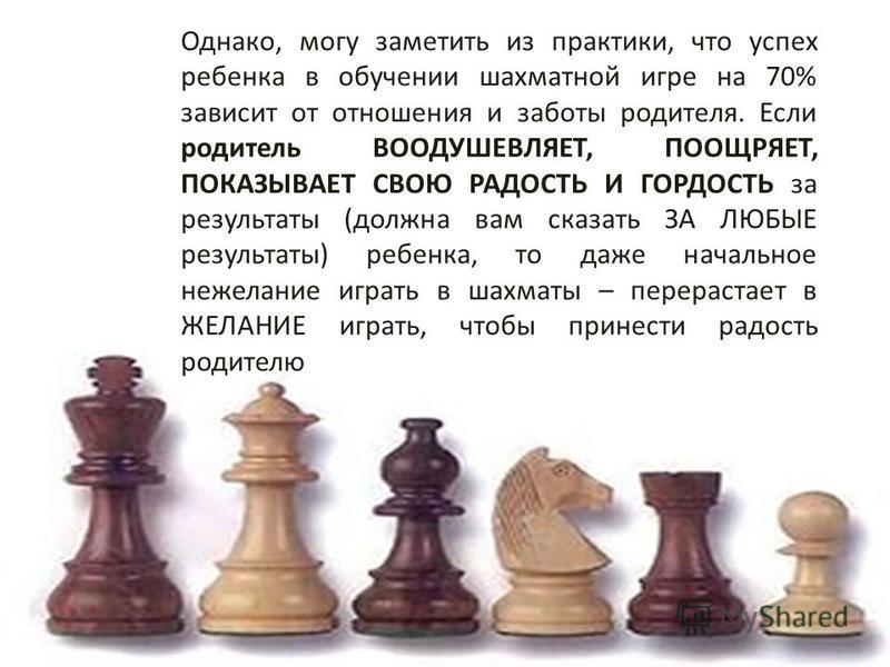 Однако, могу заметить из практики, что успех ребенка в обучении шахматной игре на 70% зависит от отношения и заботы родителя. Если родитель ВООДУШЕВЛЯЕТ, ПООЩРЯЕТ, ПОКАЗЫВАЕТ СВОЮ РАДОСТЬ И ГОРДОСТЬ за результаты (должна вам сказать ЗА ЛЮБЫЕ результа