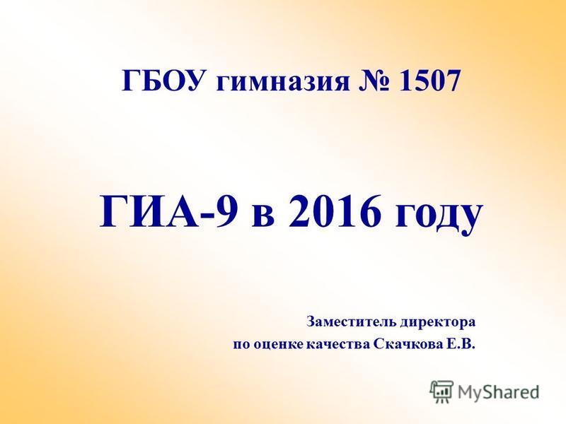 ГБОУ гимназия 1507 ГИА-9 в 2016 году Заместитель директора по оценке качества Скачкова Е.В.