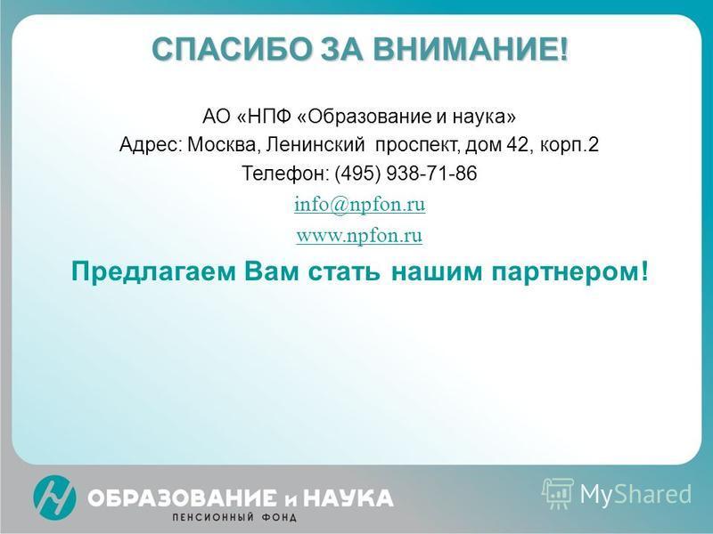СПАСИБО ЗА ВНИМАНИЕ! АО «НПФ «Образование и наука» Адрес: Москва, Ленинский проспект, дом 42, корп.2 Телефон: (495) 938-71-86 info@npfon.ru www.npfon.ru Предлагаем Вам стать нашим партнером!