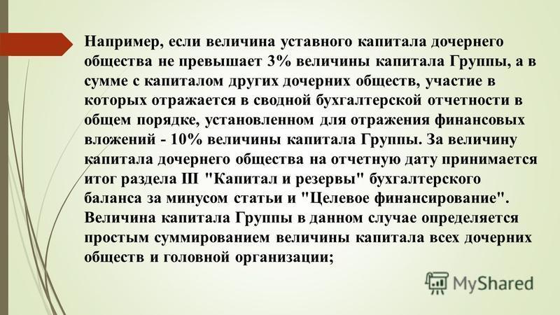 Например, если величина уставного капитала дочернего общества не превышает 3% величины капитала Группы, а в сумме с капиталом других дочерних обществ, участие в которых отражается в сводной бухгалтерской отчетности в общем порядке, установленном для