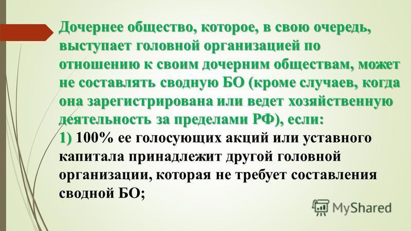 Дочернее общество, которое, в свою очередь, выступает головной организацией по отношению к своим дочерним обществам, может не составлять сводную БО (кроме случаев, когда она зарегистрирована или ведет хозяйственную деятельность за пределами РФ), если