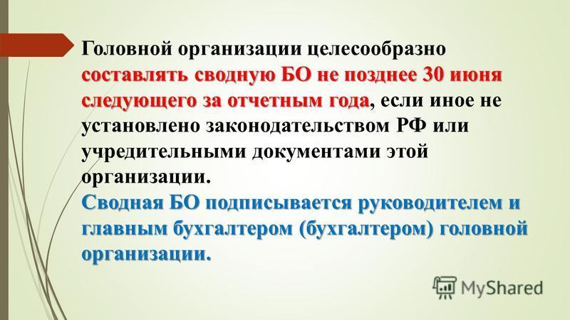 составлять сводную БО не позднее 30 июня следующего за отчетным года Головной организации целесообразно составлять сводную БО не позднее 30 июня следующего за отчетным года, если иное не установлено законодательством РФ или учредительными документами