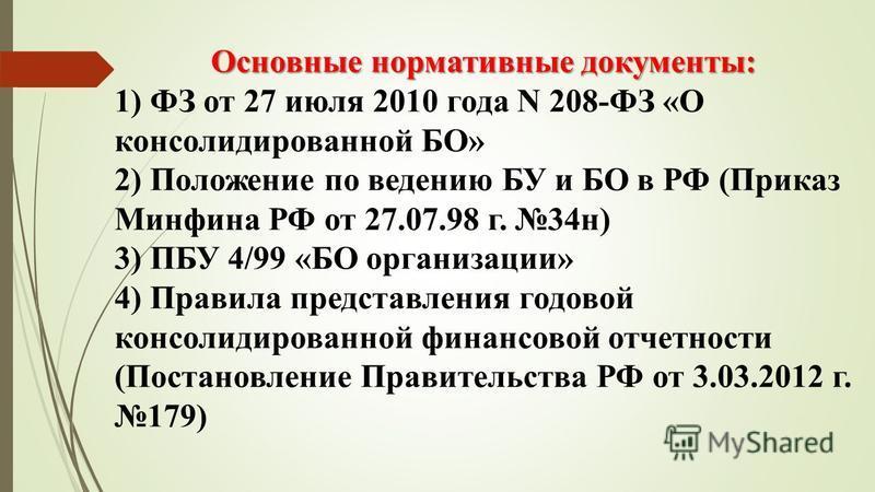 Основные нормативные документы: 1) ФЗ от 27 июля 2010 года N 208-ФЗ «О консолидированной БО» 2) Положение по ведению БУ и БО в РФ (Приказ Минфина РФ от 27.07.98 г. 34 н) 3) ПБУ 4/99 «БО организации» 4) Правила представления годовой консолидированной