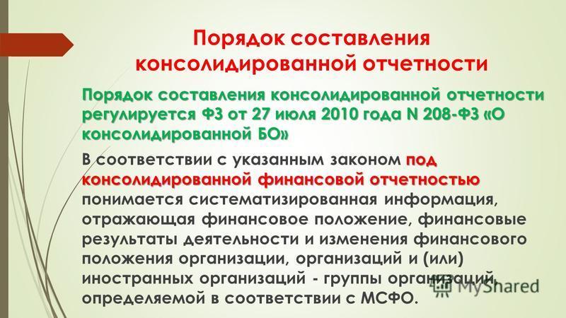 Порядок составления консолидированной отчетности Порядок составления консолидированной отчетности регулируется ФЗ от 27 июля 2010 года N 208-ФЗ «О консолидированной БО» под консолидированной финансовой отчетностью В соответствии с указанным законом п