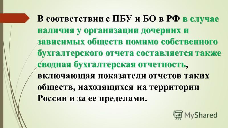 в случае наличия у организации дочерних и зависимых обществ помимо собственного бухгалтерского отчета составляется также сводная бухгалтерская отчетность В соответствии с ПБУ и БО в РФ в случае наличия у организации дочерних и зависимых обществ помим