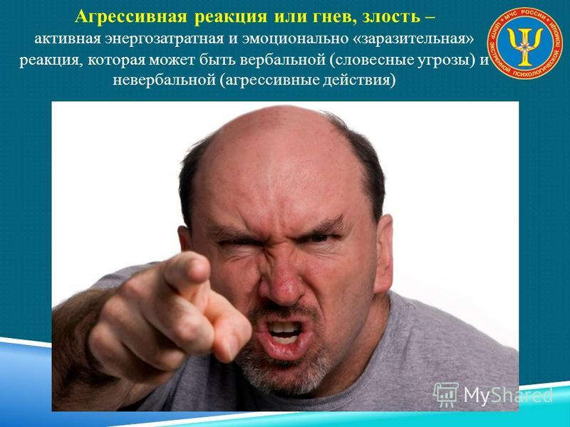 Агрессивная реакция или гнев, злость – активная энергозатрат на я и эмоционально «заразительная» реакция, которая может быть вербальной (словесные угрозы) и невербальной (агрессивные действия)