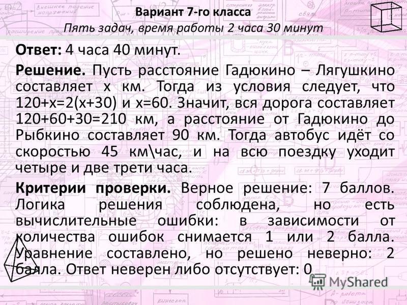 Вариант 7-го класса Пять задач, время работы 2 часа 30 минут Ответ: 4 часа 40 минут. Решение. Пусть расстояние Гадюкино – Лягушкино составляет x км. Тогда из условия следует, что 120+x=2(x+30) и x=60. Значит, вся дорога составляет 120+60+30=210 км, а