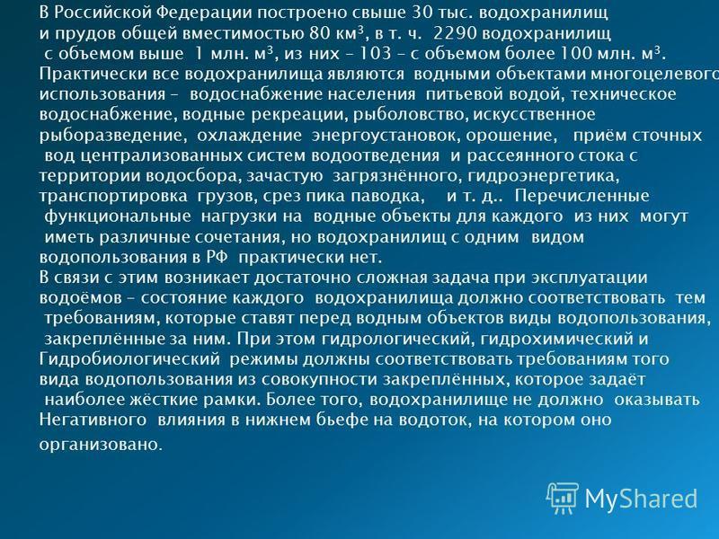 В Российской Федерации построено свыше 30 тыс. водохранилищ и прудов общей вместимостью 80 км 3, в т. ч. 2290 водохранилищ с объемом выше 1 млн. м 3, из них – 103 – с объемом более 100 млн. м 3. Практически все водохранилища являются водными объектам