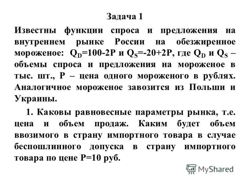 Задача 1 Известны функции спроса и предложения на внутреннем рынке России на обезжиренное мороженое: Q D =100-2P и Q S =-20+2P, где Q D и Q S – объемы спроса и предложения на мороженое в тыс. шт., Р – цена одного мороженого в рублях. Аналогичное моро