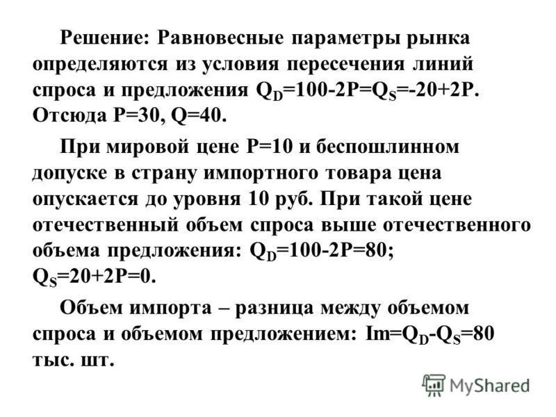 Решение: Равновесные параметры рынка определяются из условия пересечения линий спроса и предложения Q D =100-2P=Q S =-20+2P. Отсюда P=30, Q=40. При мировой цене Р=10 и беспошлинном допуске в страну импортного товара цена опускается до уровня 10 руб.
