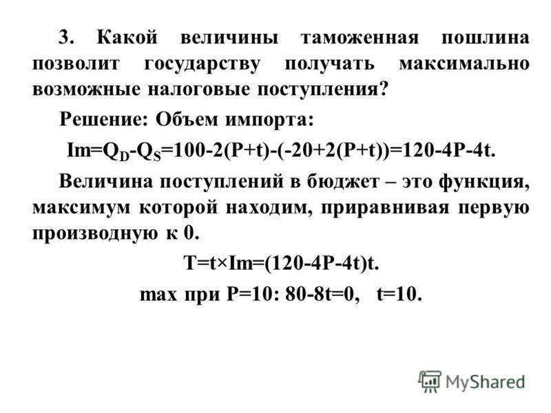 3. Какой величины таможенная пошлина позволит государству получать максимально возможные налоговые поступления? Решение: Объем импорта: Im=Q D -Q S =100-2(P+t)-(-20+2(P+t))=120-4P-4t. Величина поступлений в бюджет – это функция, максимум которой нахо
