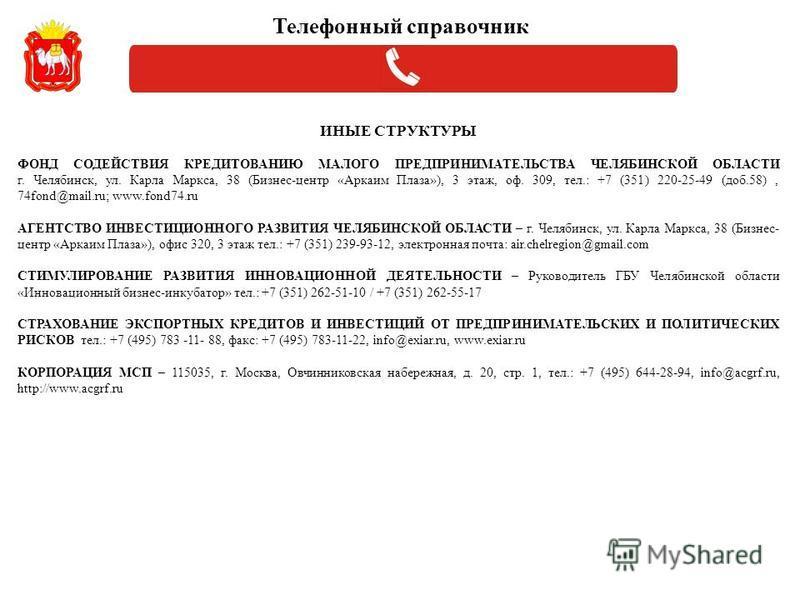 ИНЫЕ СТРУКТУРЫ ФОНД СОДЕЙСТВИЯ КРЕДИТОВАНИЮ МАЛОГО ПРЕДПРИНИМАТЕЛЬСТВА ЧЕЛЯБИНСКОЙ ОБЛАСТИ г. Челябинск, ул. Карла Маркса, 38 (Бизнес-центр «Аркаим Плаза»), 3 этаж, оф. 309, тел.: +7 (351) 220-25-49 (доб.58), 74fond@mail.ru; www.fond74. ru АГЕНТСТВО