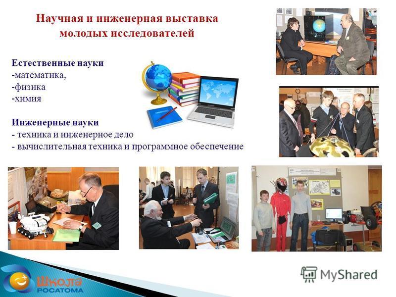 Естественные науки -математика, -физика -химия Инженерные науки - техника и инженерное дело - вычислительная техника и программное обеспечение Научная и инженерная выставка молодых исследователей