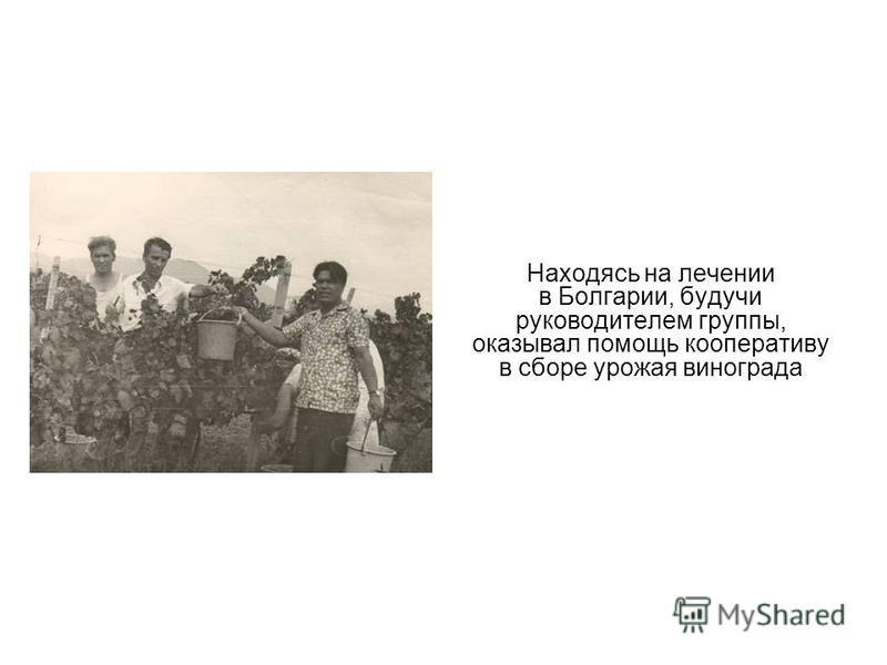 Находясь на лечении в Болгарии, будучи руководителем группы, оказывал помощь кооперативу в сборе урожая винограда