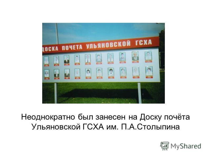 Неоднократно был занесен на Доску почёта Ульяновской ГСХА им. П.А.Столыпина