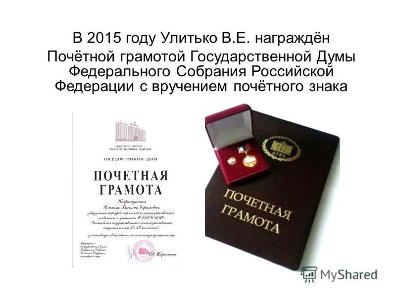 В 2015 году Улитько В.Е. награждён Почётной грамотой Государственной Думы Федерального Собрания Российской Федерации с вручением почётного знака