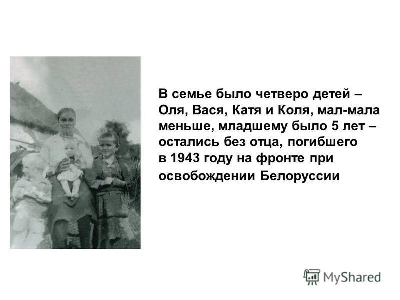В семье было четверо детей – Оля, Вася, Катя и Коля, мал-мала меньше, младшему было 5 лет – остались без отца, погибшего в 1943 году на фронте при освобождении Белоруссии