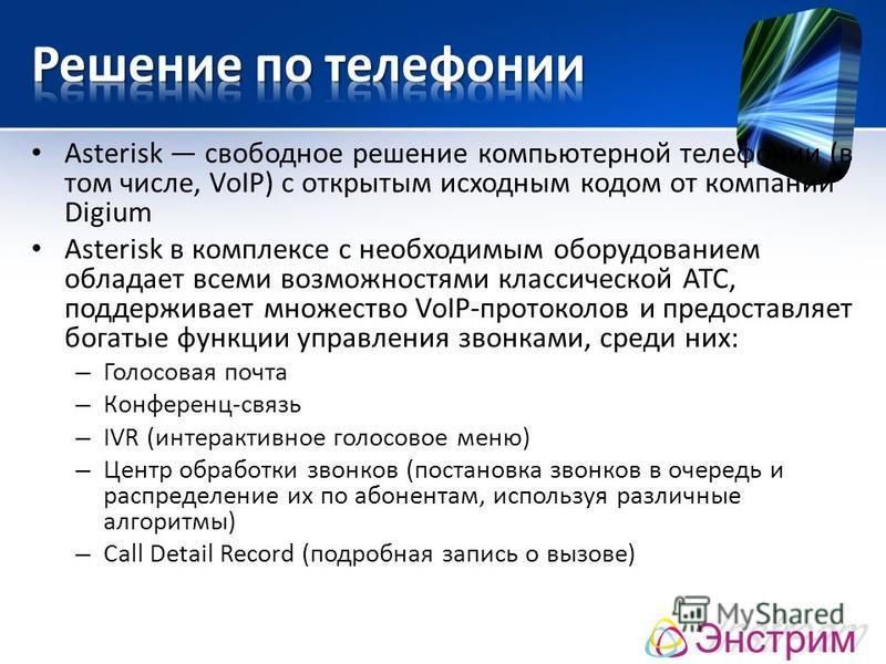 Asterisk свободное решение компьютерной телефонии (в том числе, VoIP) с открытым исходным кодом от компании Digium Asterisk в комплексе с необходимым оборудованием обладает всеми возможностями классической АТС, поддерживает множество VoIP-протоколов